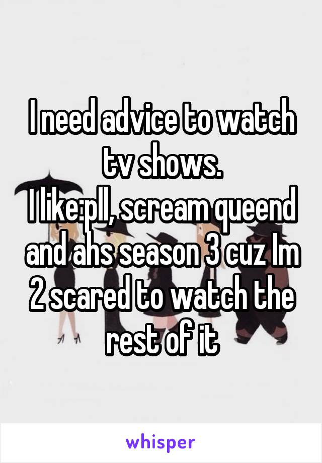 I need advice to watch tv shows. I like:pll, scream queend and ahs season 3 cuz Im 2 scared to watch the rest of it