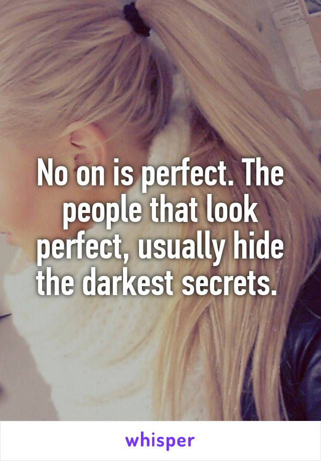 No on is perfect. The people that look perfect, usually hide the darkest secrets.