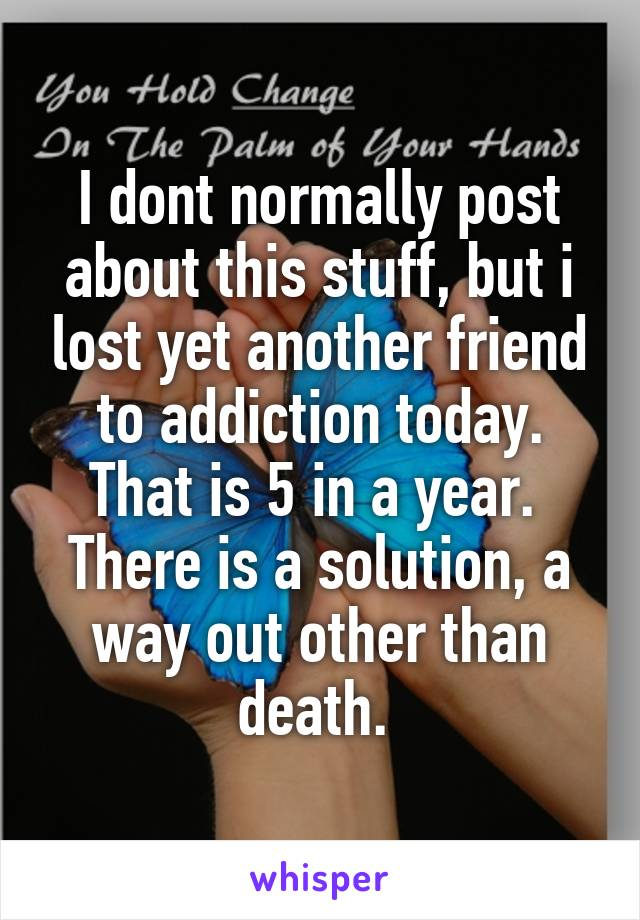 I dont normally post about this stuff, but i lost yet another friend to addiction today. That is 5 in a year.  There is a solution, a way out other than death.