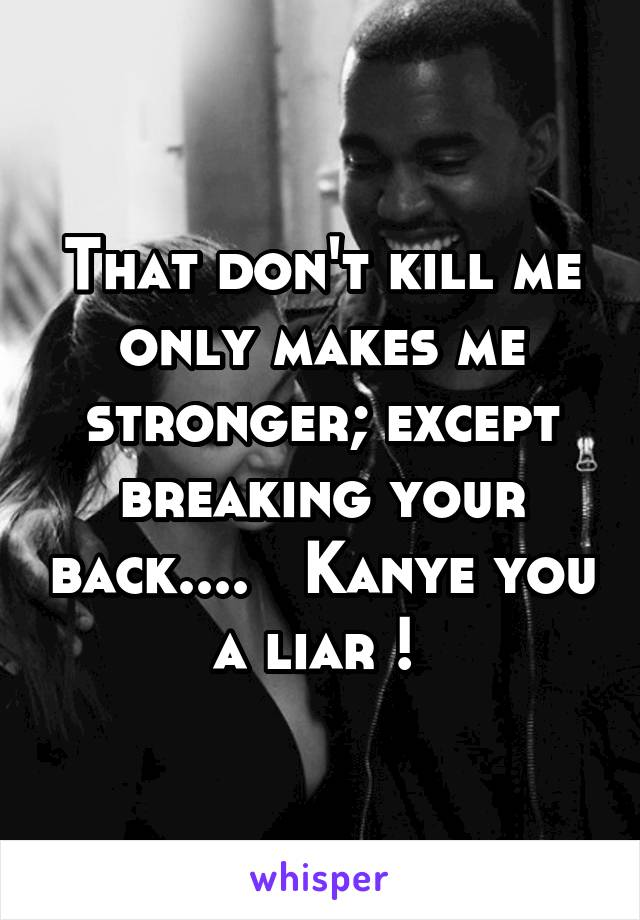 That don't kill me only makes me stronger; except breaking your back....   Kanye you a liar !