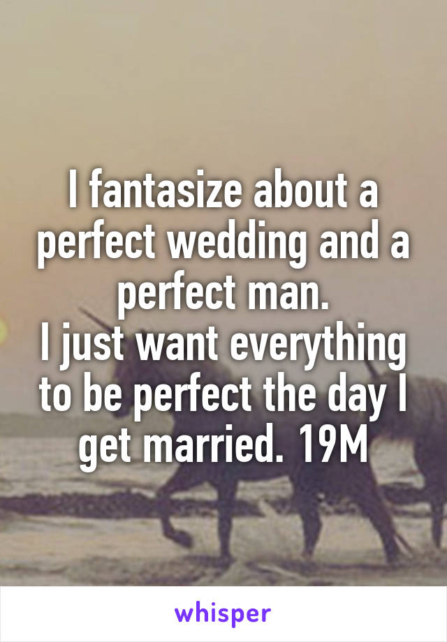 I fantasize about a perfect wedding and a perfect man. I just want everything to be perfect the day I get married. 19M