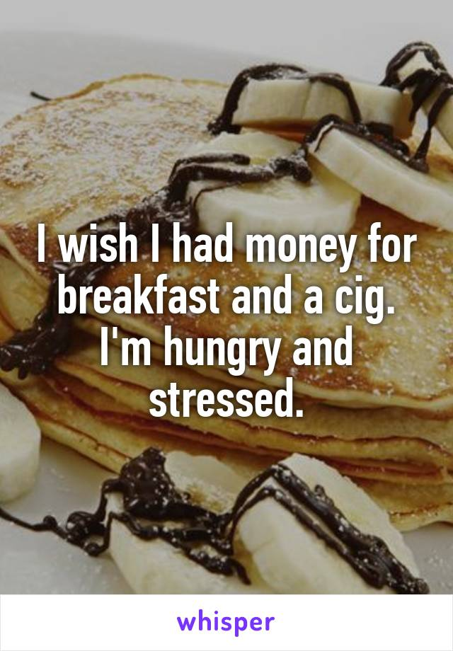 I wish I had money for breakfast and a cig. I'm hungry and stressed.