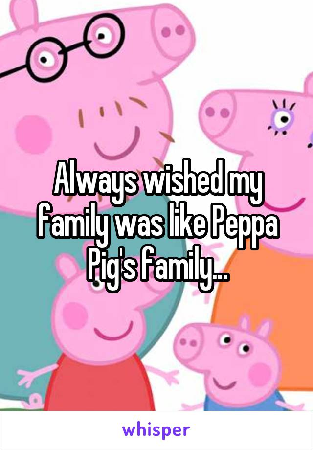 Always wished my family was like Peppa Pig's family...