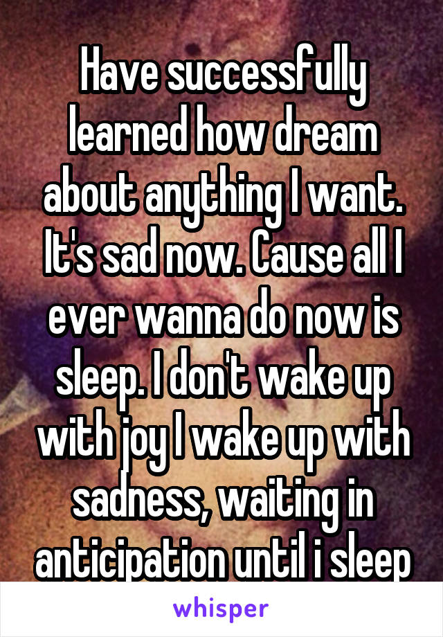 Have successfully learned how dream about anything I want. It's sad now. Cause all I ever wanna do now is sleep. I don't wake up with joy I wake up with sadness, waiting in anticipation until i sleep