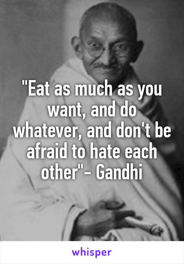 """""""Eat as much as you want, and do whatever, and don't be afraid to hate each other""""- Gandhi"""