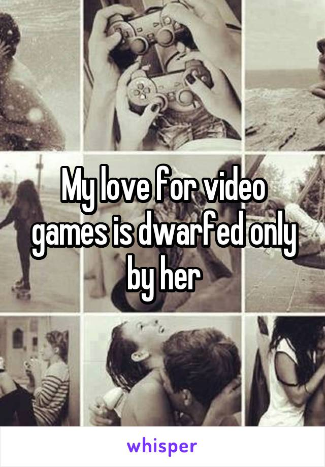 My love for video games is dwarfed only by her