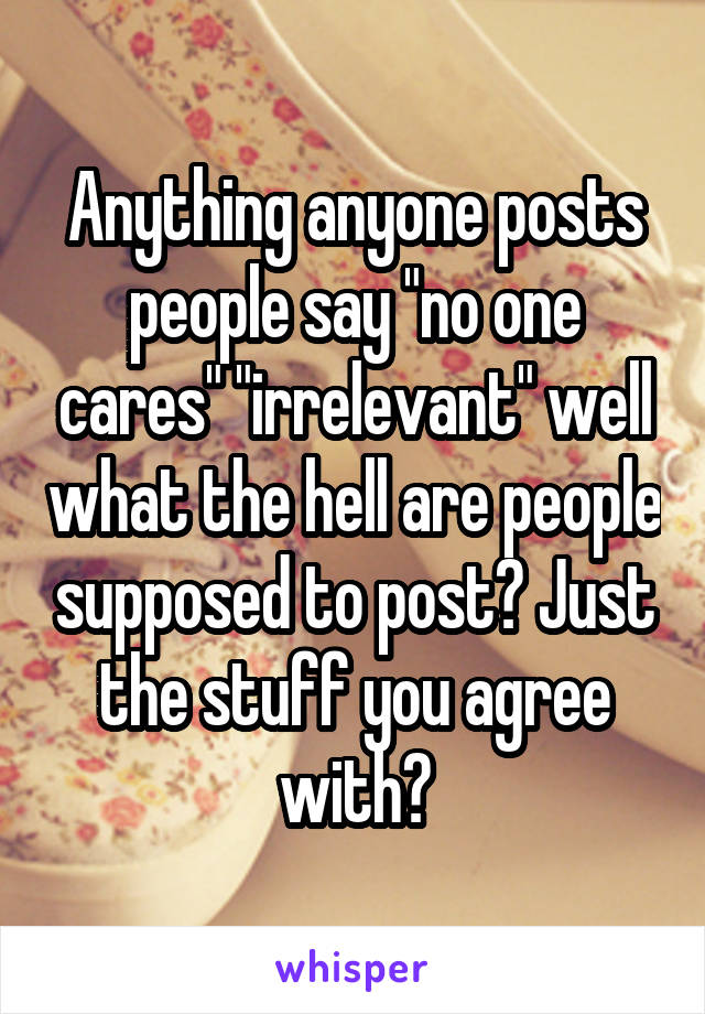 """Anything anyone posts people say """"no one cares"""" """"irrelevant"""" well what the hell are people supposed to post? Just the stuff you agree with?"""
