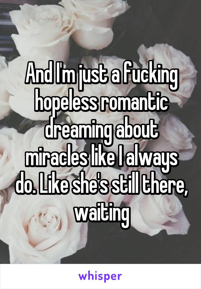 And I'm just a fucking hopeless romantic dreaming about miracles like I always do. Like she's still there, waiting