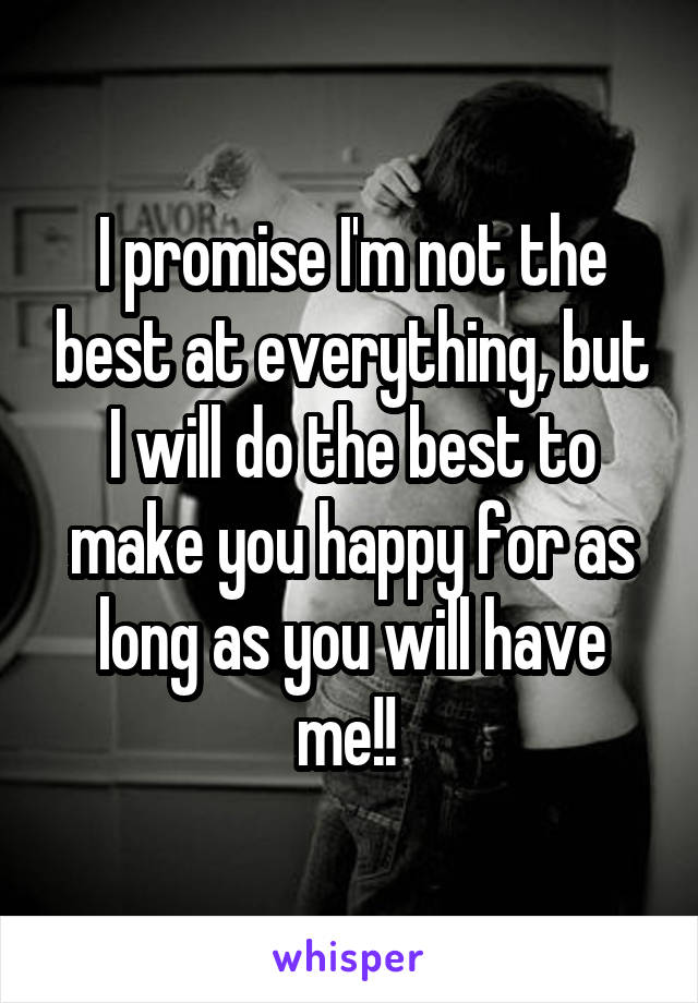 I promise I'm not the best at everything, but I will do the best to make you happy for as long as you will have me!!