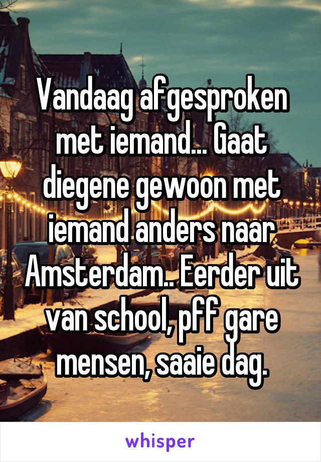 Vandaag afgesproken met iemand... Gaat diegene gewoon met iemand anders naar Amsterdam.. Eerder uit van school, pff gare mensen, saaie dag.