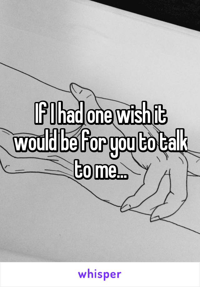 If I had one wish it would be for you to talk to me...