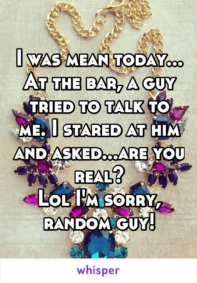 I was mean today... At the bar, a guy tried to talk to me. I stared at him and asked...are you real? Lol I'm sorry, random guy!