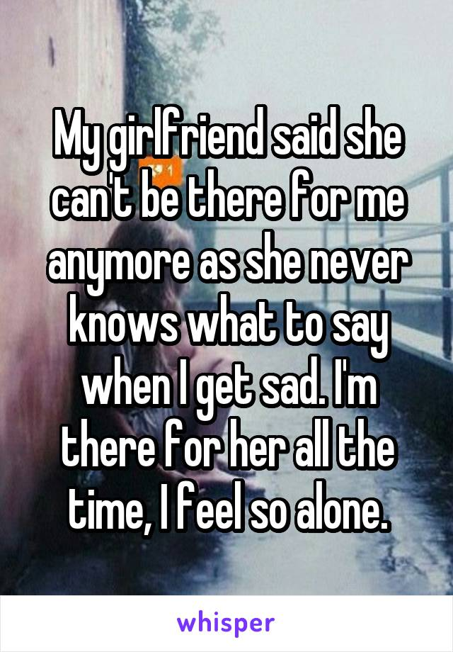 My girlfriend said she can't be there for me anymore as she never knows what to say when I get sad. I'm there for her all the time, I feel so alone.