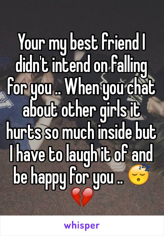 Your my best friend I didn't intend on falling for you .. When you chat about other girls it hurts so much inside but I have to laugh it of and be happy for you .. 😴💔