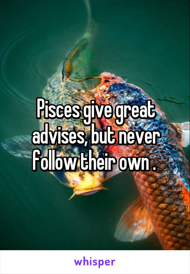Pisces give great advises, but never follow their own .