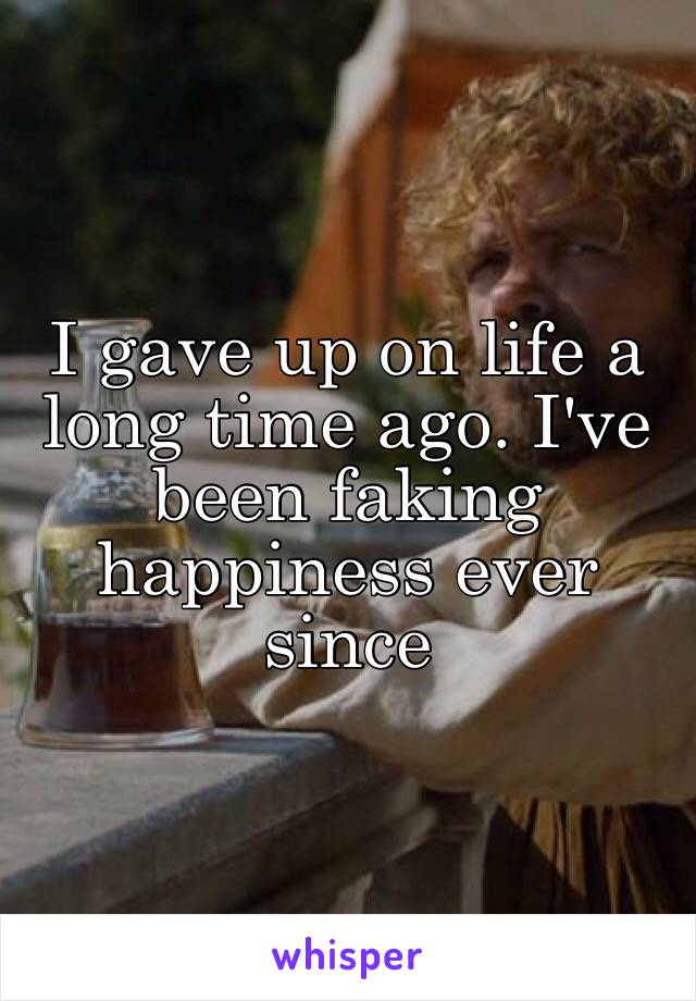 I gave up on life a long time ago. I've been faking happiness ever since