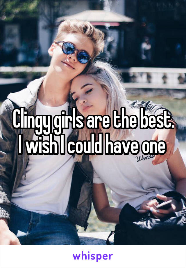 Clingy girls are the best. I wish I could have one
