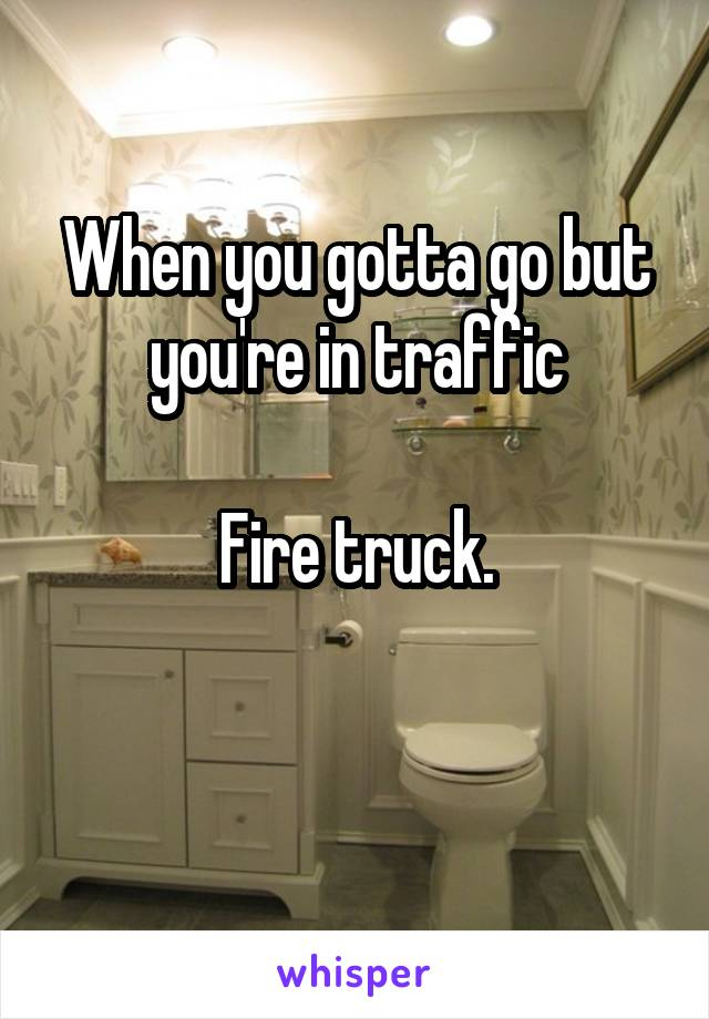 When you gotta go but you're in traffic  Fire truck.