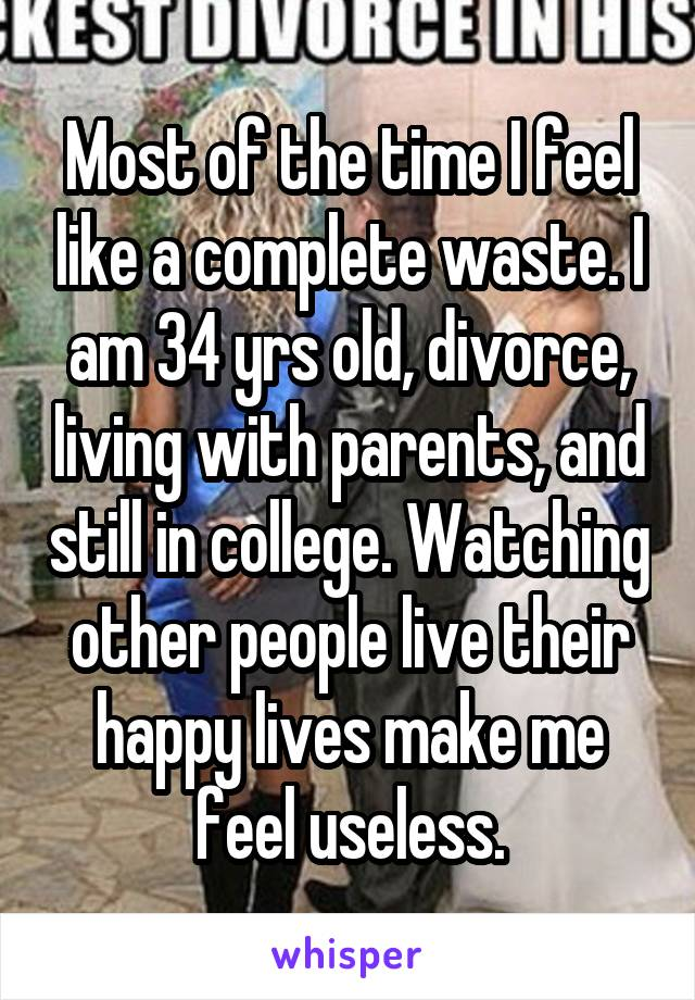 Most of the time I feel like a complete waste. I am 34 yrs old, divorce, living with parents, and still in college. Watching other people live their happy lives make me feel useless.