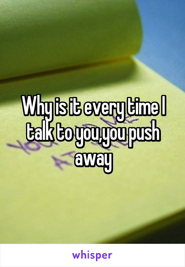 Why is it every time I talk to you,you push away