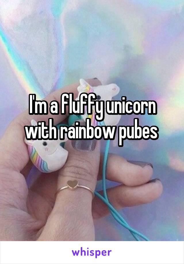 I'm a fluffy unicorn with rainbow pubes