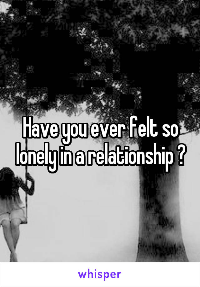 Have you ever felt so lonely in a relationship ?