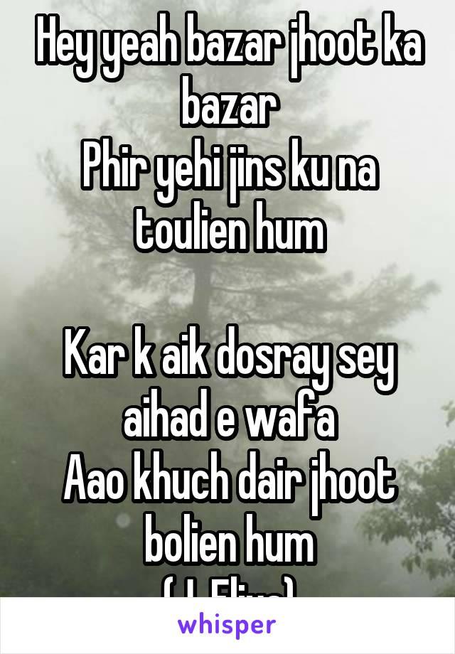 Hey yeah bazar jhoot ka bazar Phir yehi jins ku na toulien hum  Kar k aik dosray sey aihad e wafa Aao khuch dair jhoot bolien hum (J. Eliya)