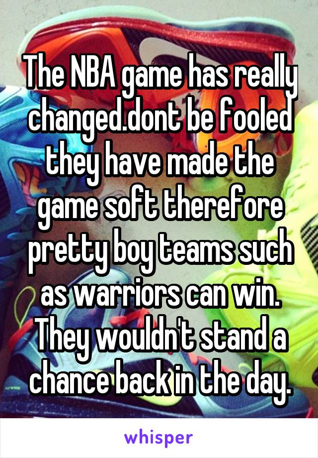 The NBA game has really changed.dont be fooled they have made the game soft therefore pretty boy teams such as warriors can win. They wouldn't stand a chance back in the day.