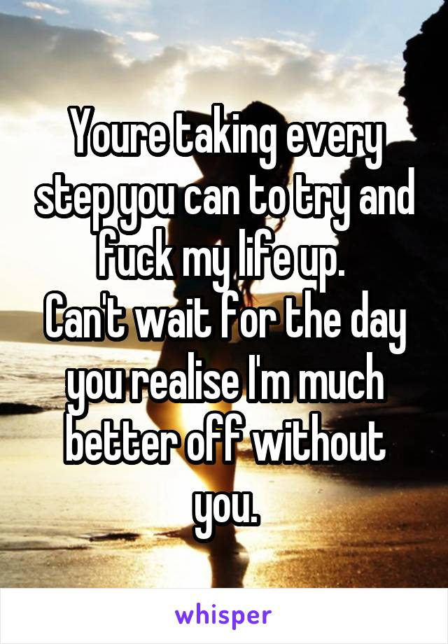Youre taking every step you can to try and fuck my life up.  Can't wait for the day you realise I'm much better off without you.