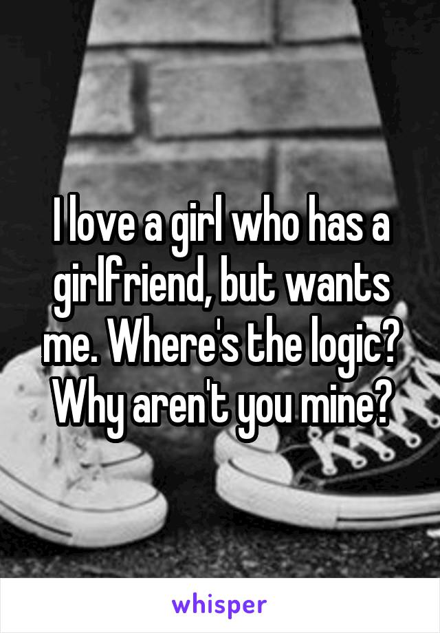 I love a girl who has a girlfriend, but wants me. Where's the logic? Why aren't you mine?