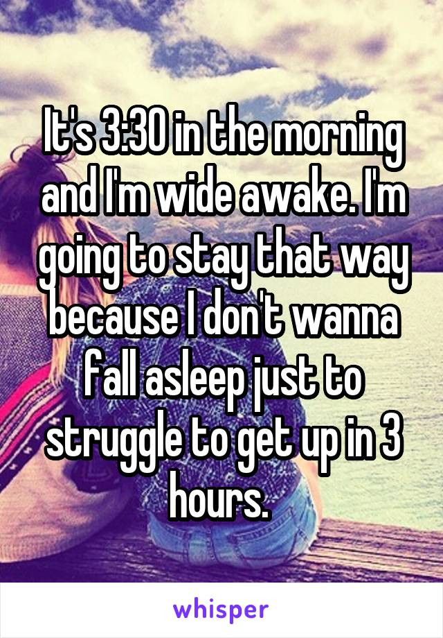 It's 3:30 in the morning and I'm wide awake. I'm going to stay that way because I don't wanna fall asleep just to struggle to get up in 3 hours.
