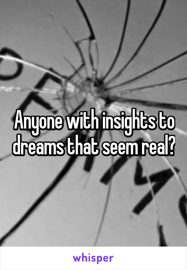 Anyone with insights to dreams that seem real?