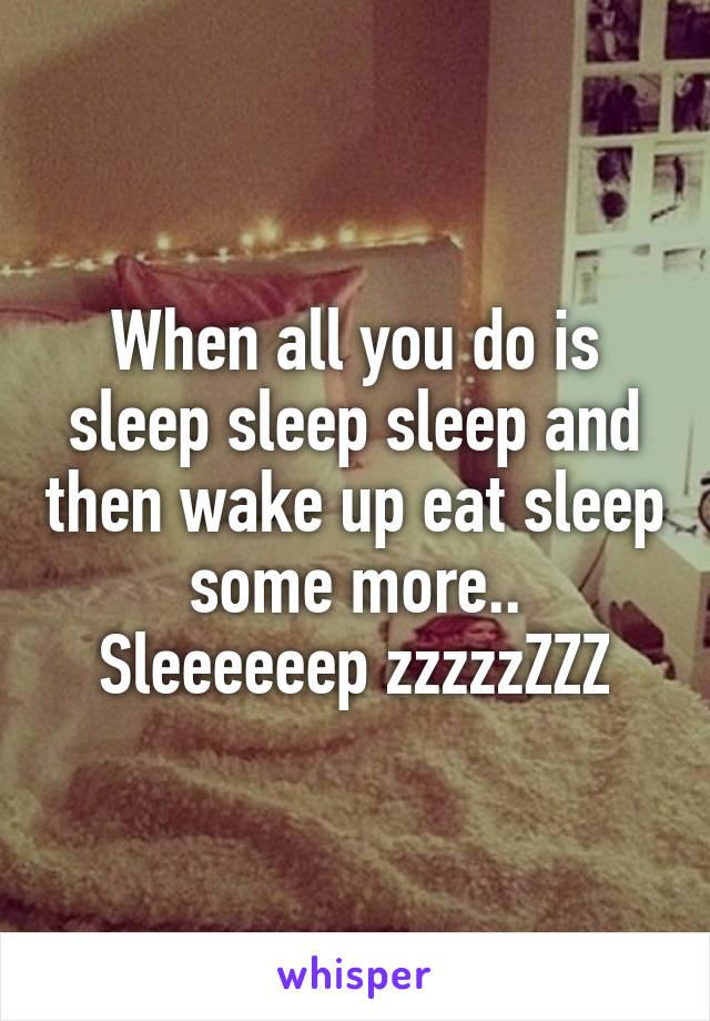 When all you do is sleep sleep sleep and then wake up eat sleep some more.. Sleeeeeep zzzzzZZZ