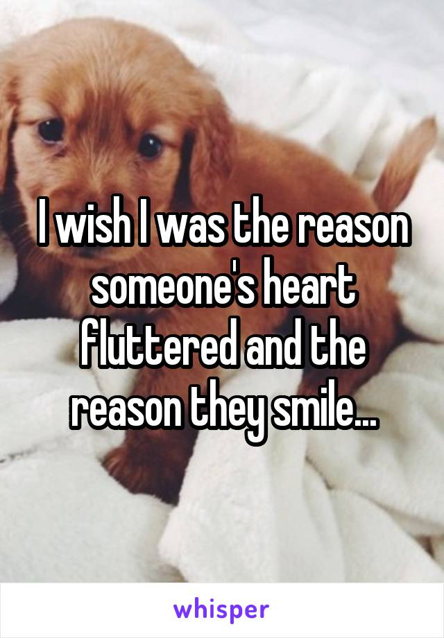 I wish I was the reason someone's heart fluttered and the reason they smile...
