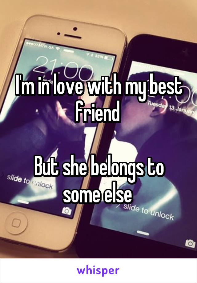 I'm in love with my best friend   But she belongs to some else