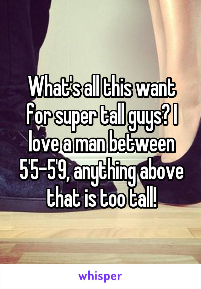 What's all this want for super tall guys? I love a man between 5'5-5'9, anything above that is too tall!