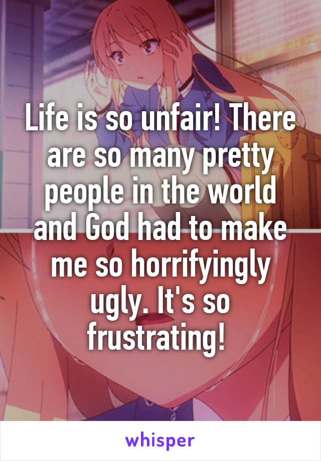 Life is so unfair! There are so many pretty people in the world and God had to make me so horrifyingly ugly. It's so frustrating!