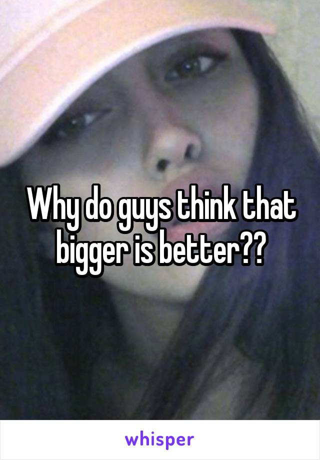 Why do guys think that bigger is better??