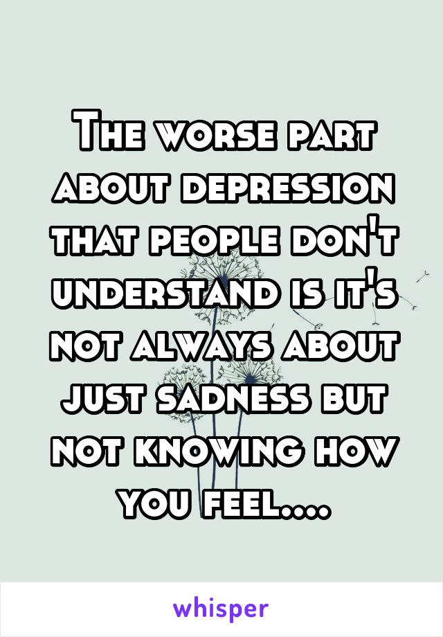 The worse part about depression that people don't understand is it's not always about just sadness but not knowing how you feel....