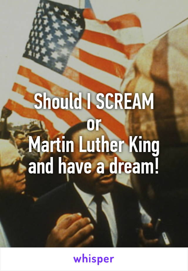 Should I SCREAM or Martin Luther King and have a dream!