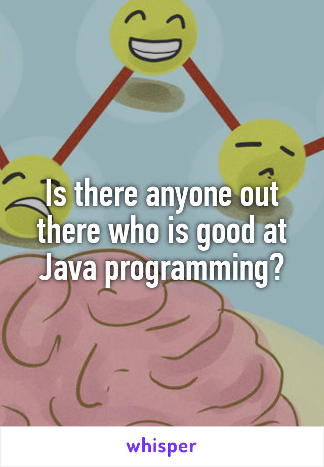 Is there anyone out there who is good at Java programming?