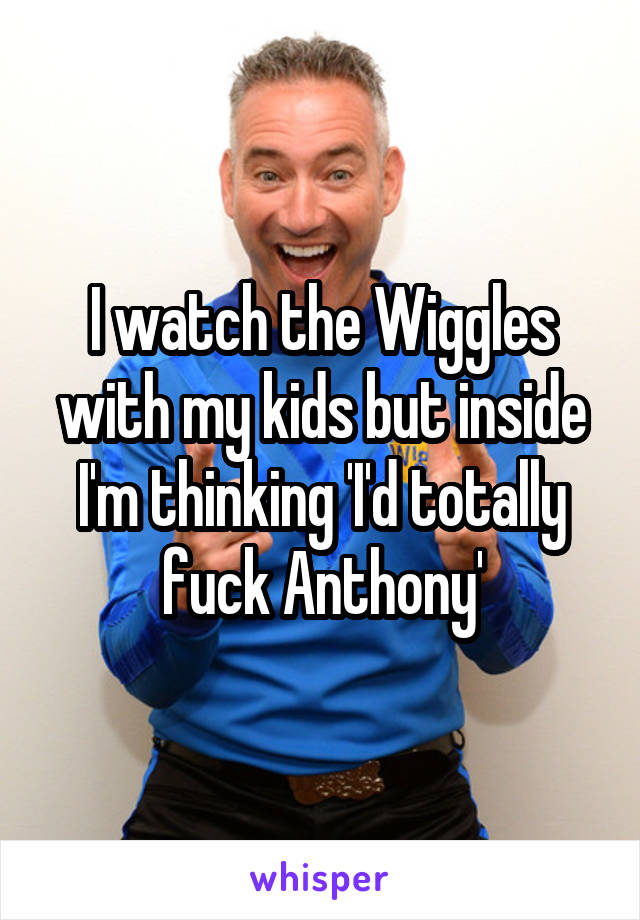 I watch the Wiggles with my kids but inside I'm thinking 'I'd totally fuck Anthony'