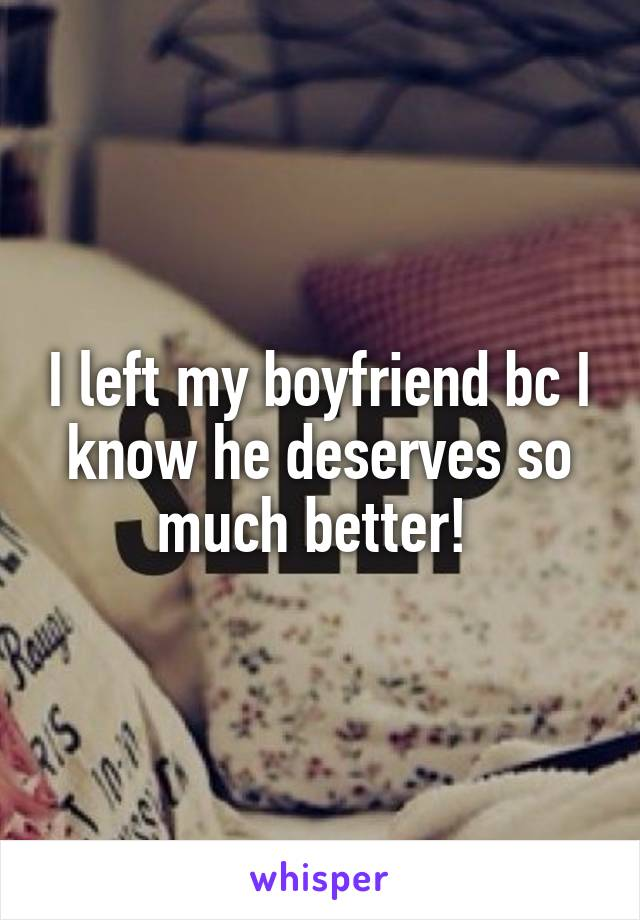 I left my boyfriend bc I know he deserves so much better!