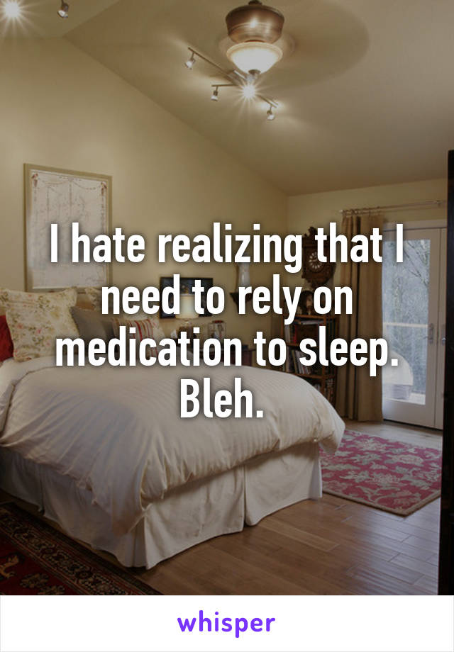 I hate realizing that I need to rely on medication to sleep. Bleh.