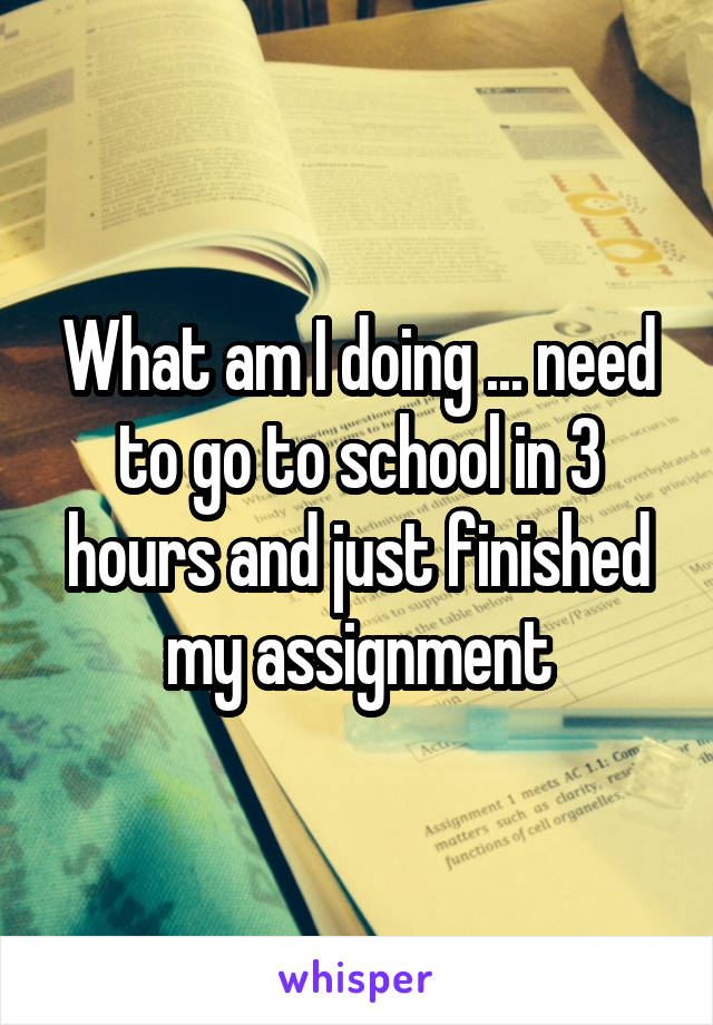 What am I doing ... need to go to school in 3 hours and just finished my assignment