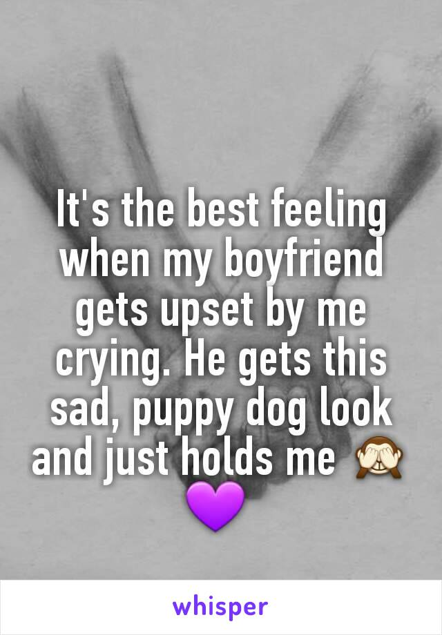 It's the best feeling when my boyfriend gets upset by me crying. He gets this sad, puppy dog look and just holds me 🙈💜