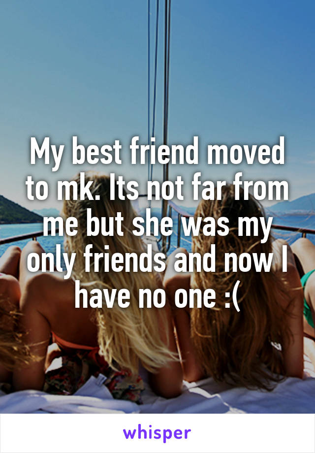 My best friend moved to mk. Its not far from me but she was my only friends and now I have no one :(