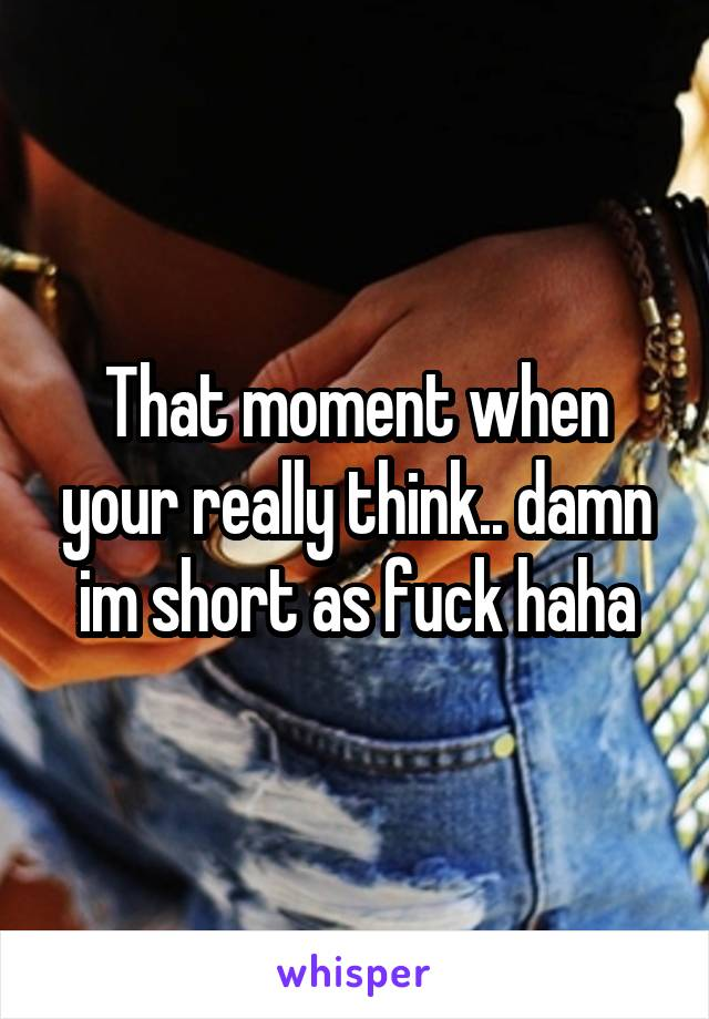 That moment when your really think.. damn im short as fuck haha