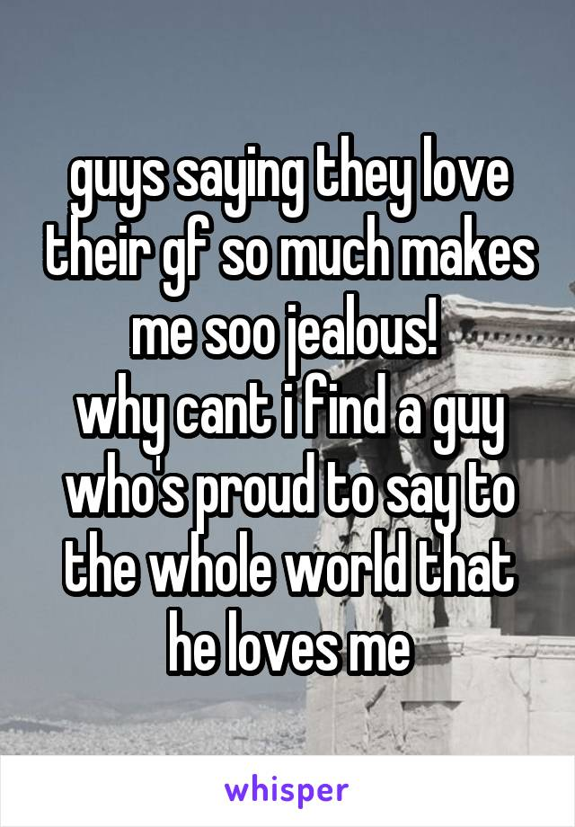 guys saying they love their gf so much makes me soo jealous!  why cant i find a guy who's proud to say to the whole world that he loves me