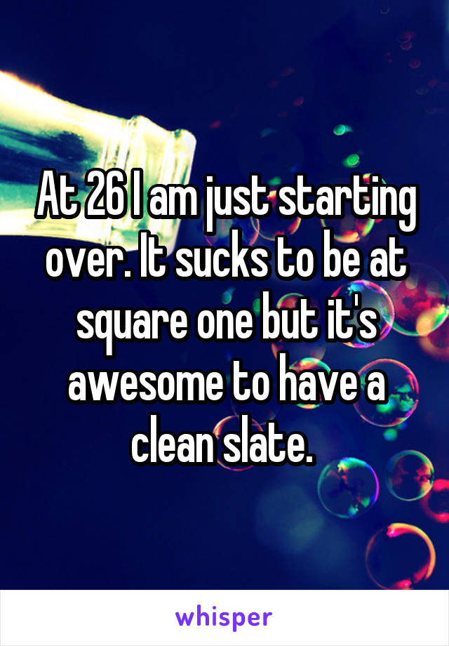 At 26 I am just starting over. It sucks to be at square one but it's awesome to have a clean slate.